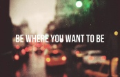 Be where you want to be